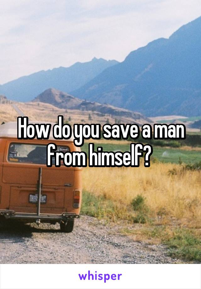 How do you save a man from himself?