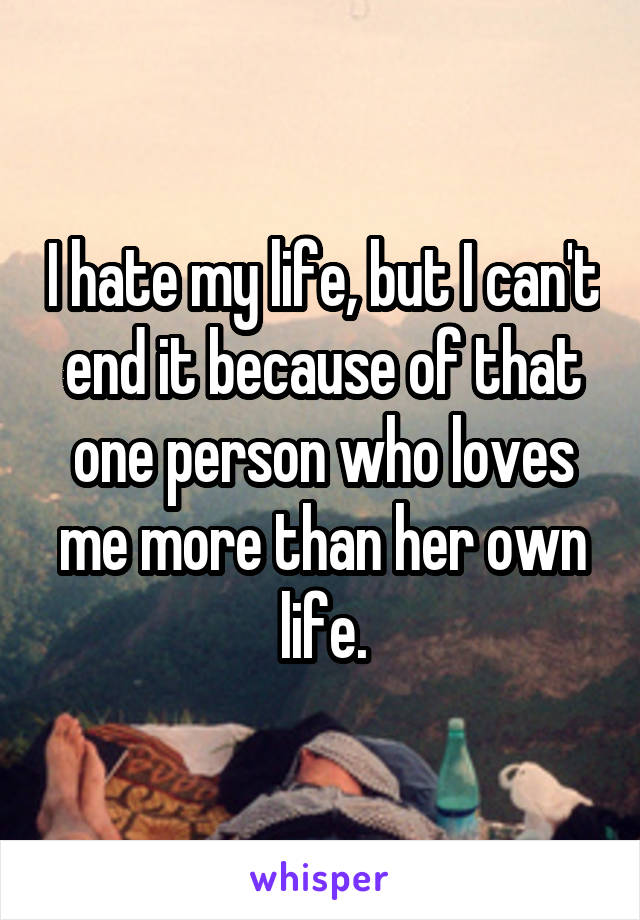 I hate my life, but I can't end it because of that one person who loves me more than her own life.