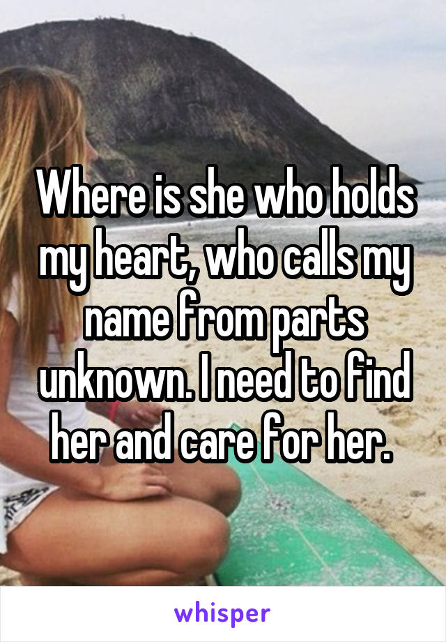 Where is she who holds my heart, who calls my name from parts unknown. I need to find her and care for her.