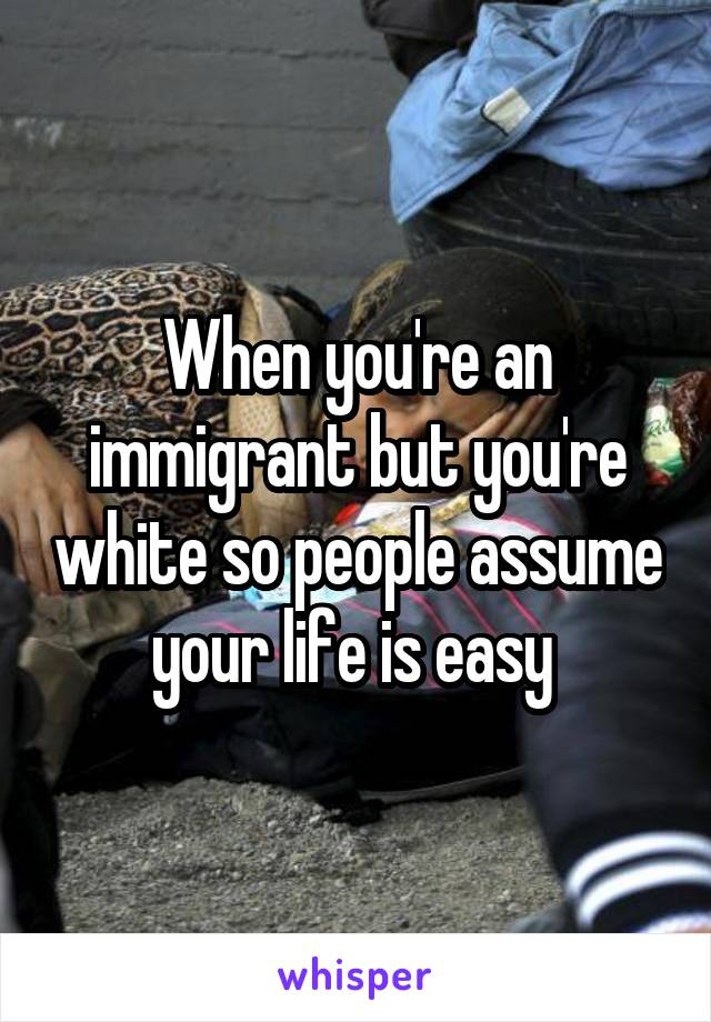 When you're an immigrant but you're white so people assume your life is easy