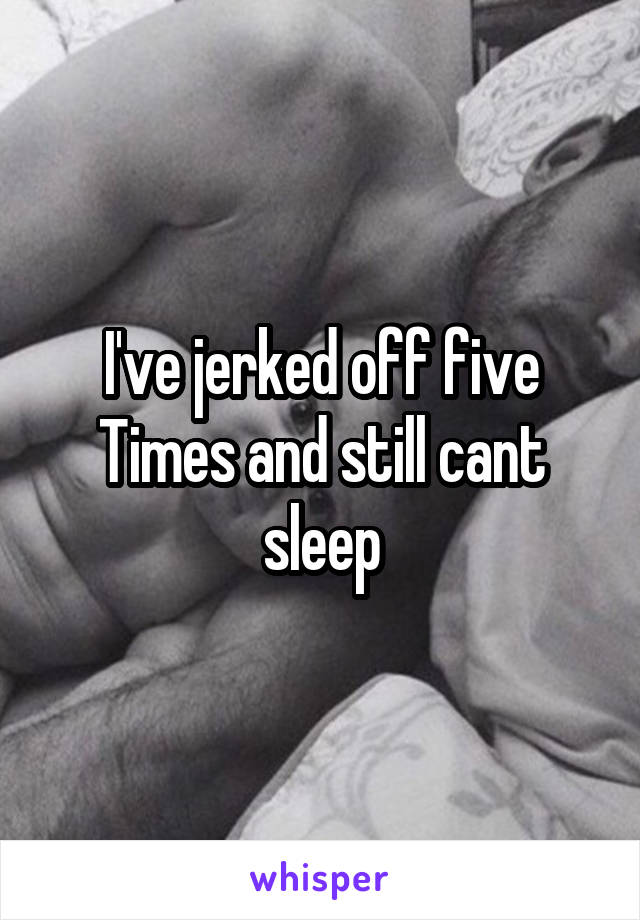 I've jerked off five Times and still cant sleep