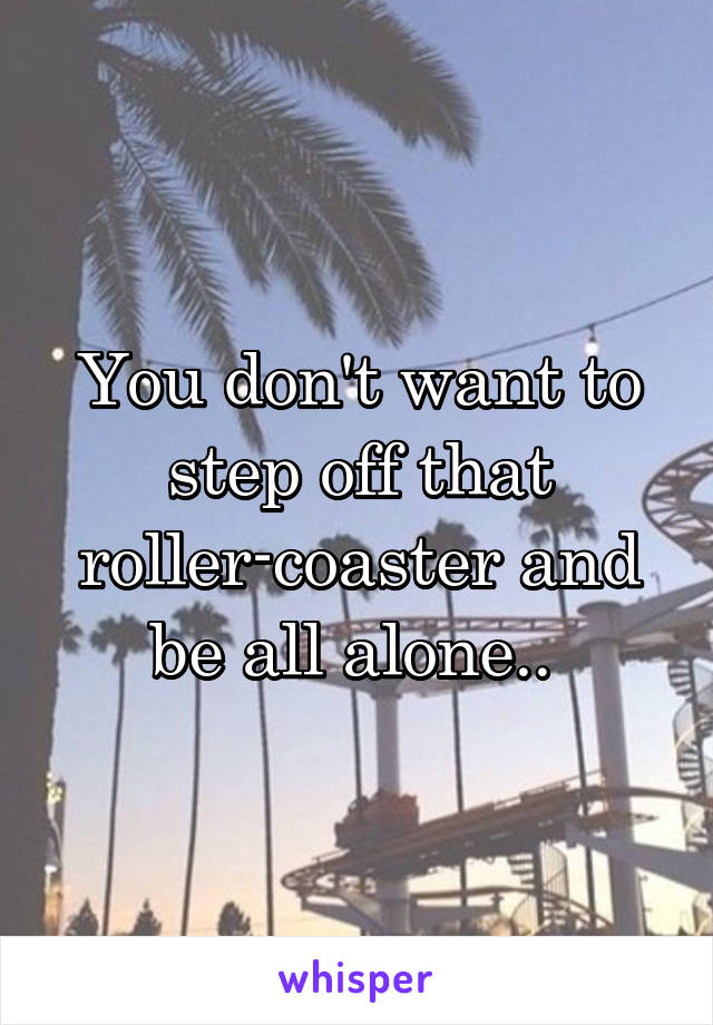 You don't want to step off that roller-coaster and be all alone..