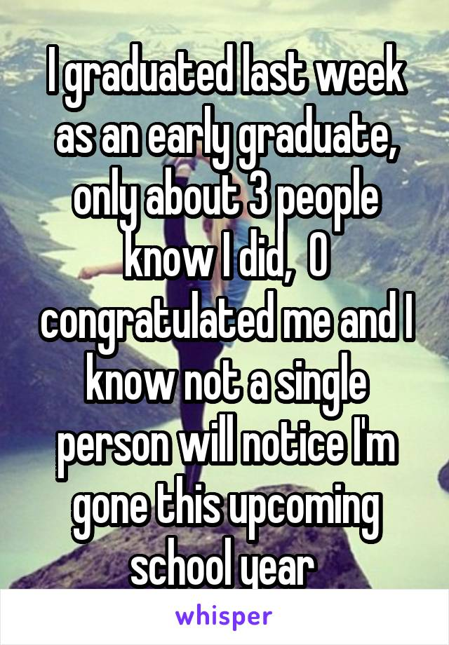I graduated last week as an early graduate, only about 3 people know I did,  0 congratulated me and I know not a single person will notice I'm gone this upcoming school year