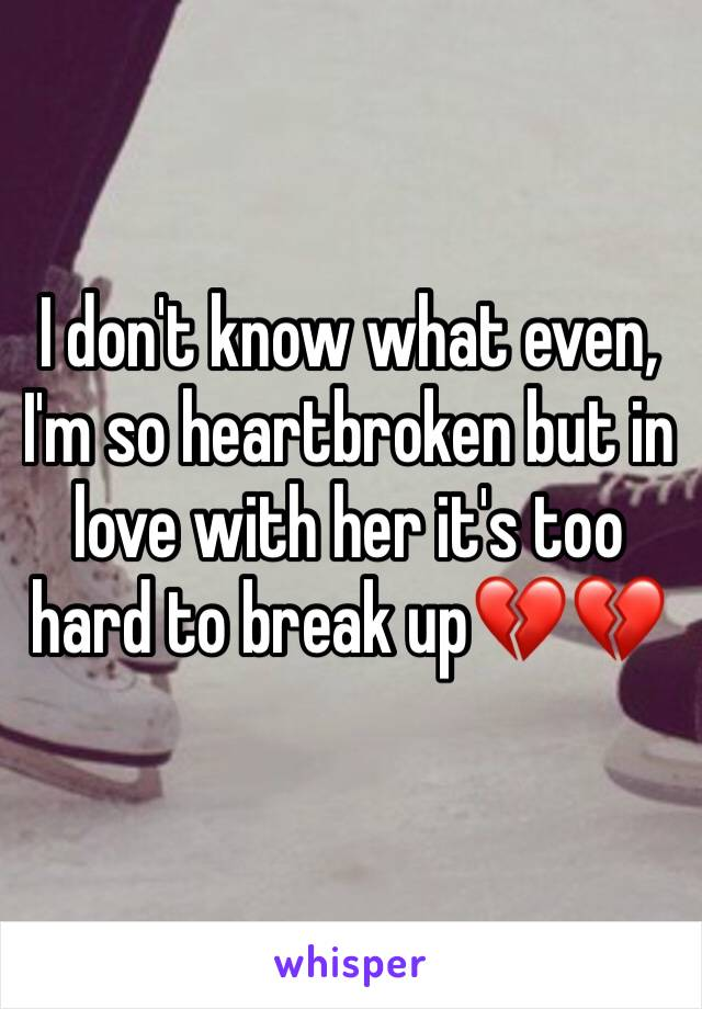 I don't know what even, I'm so heartbroken but in love with her it's too hard to break up💔💔