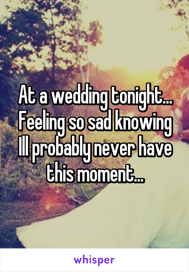 At a wedding tonight... Feeling so sad knowing Ill probably never have this moment...