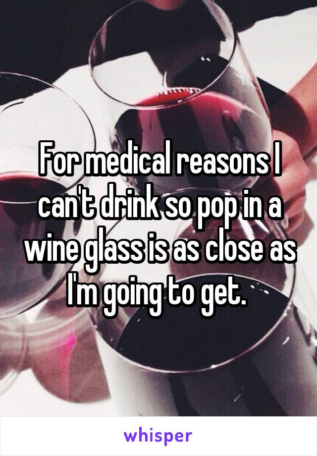 For medical reasons I can't drink so pop in a wine glass is as close as I'm going to get.