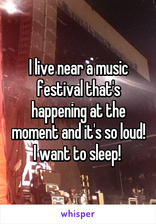 I live near a music festival that's happening at the moment and it's so loud! I want to sleep!