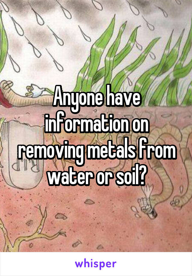 Anyone have information on removing metals from water or soil?