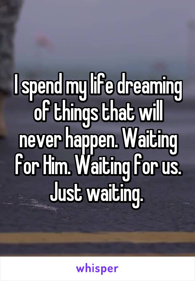 I spend my life dreaming of things that will never happen. Waiting for Him. Waiting for us. Just waiting.