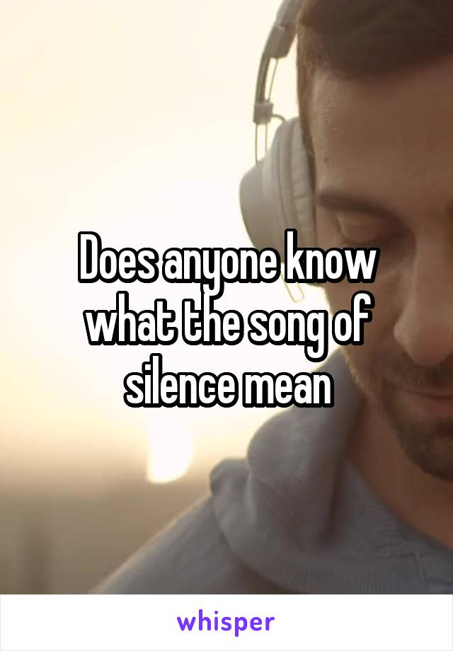 Does anyone know what the song of silence mean