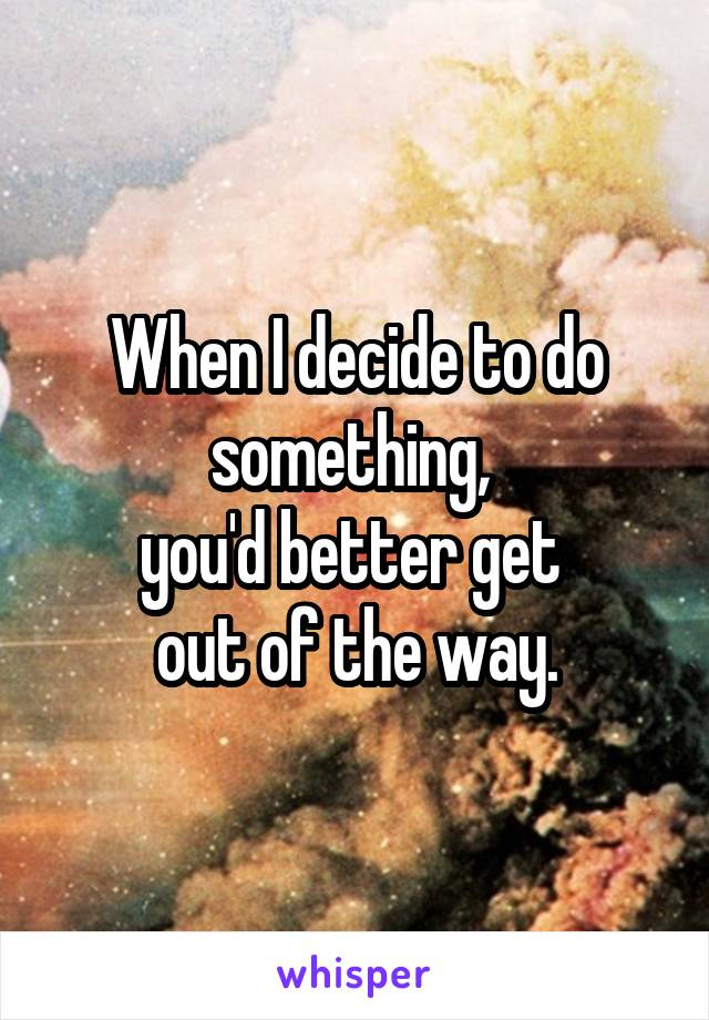 When I decide to do something,  you'd better get  out of the way.