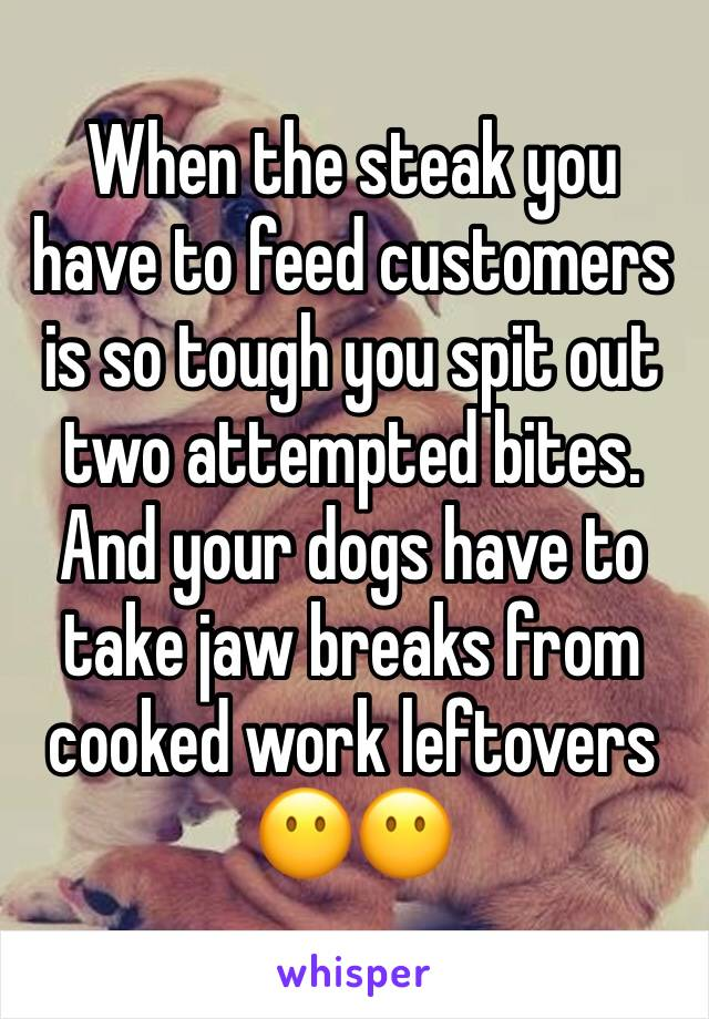 When the steak you have to feed customers is so tough you spit out two attempted bites. And your dogs have to take jaw breaks from cooked work leftovers 😶😶