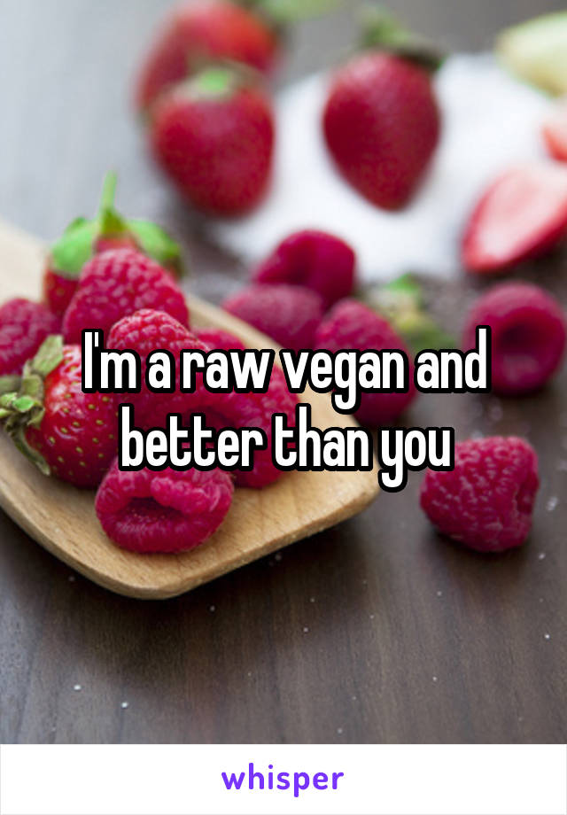 I'm a raw vegan and better than you