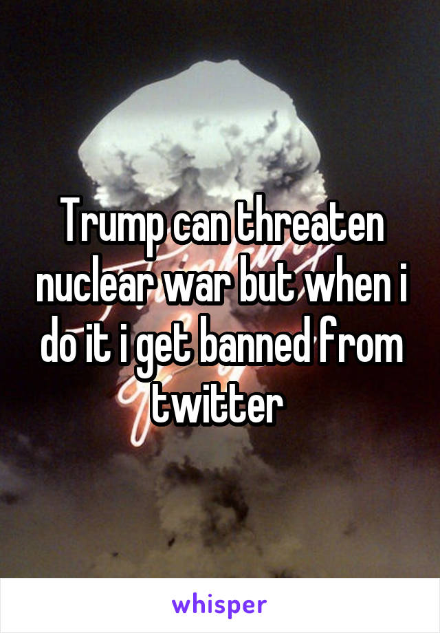 Trump can threaten nuclear war but when i do it i get banned from twitter