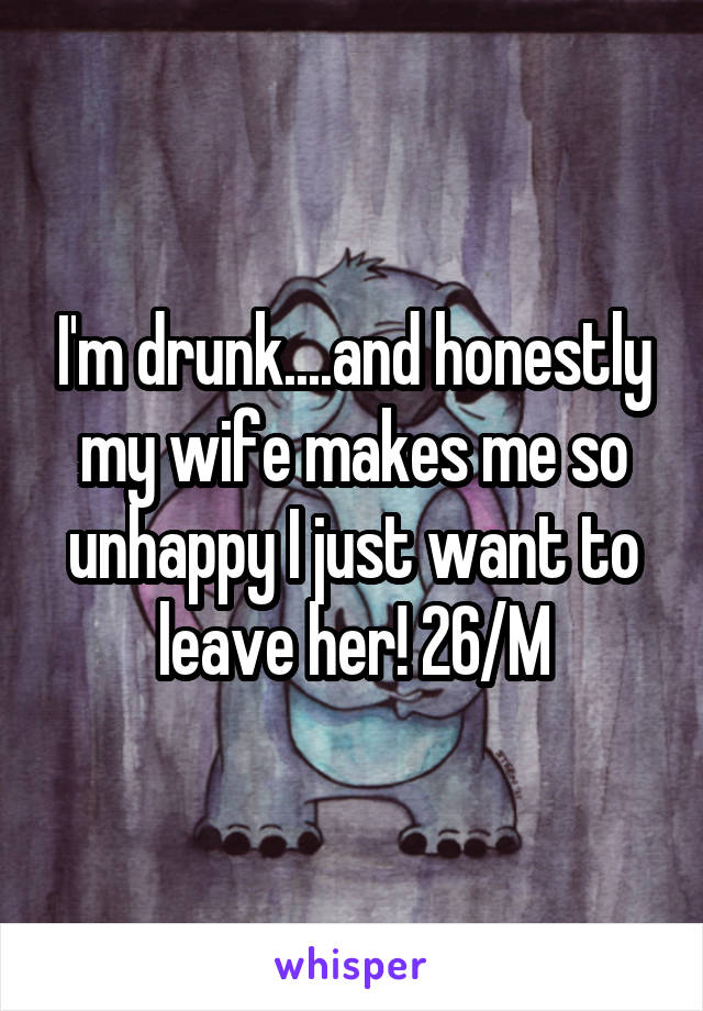 I'm drunk....and honestly my wife makes me so unhappy I just want to leave her! 26/M