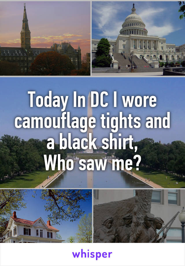 Today In DC I wore camouflage tights and a black shirt, Who saw me?