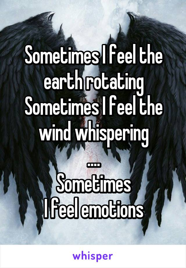 Sometimes I feel the earth rotating Sometimes I feel the wind whispering .... Sometimes I feel emotions