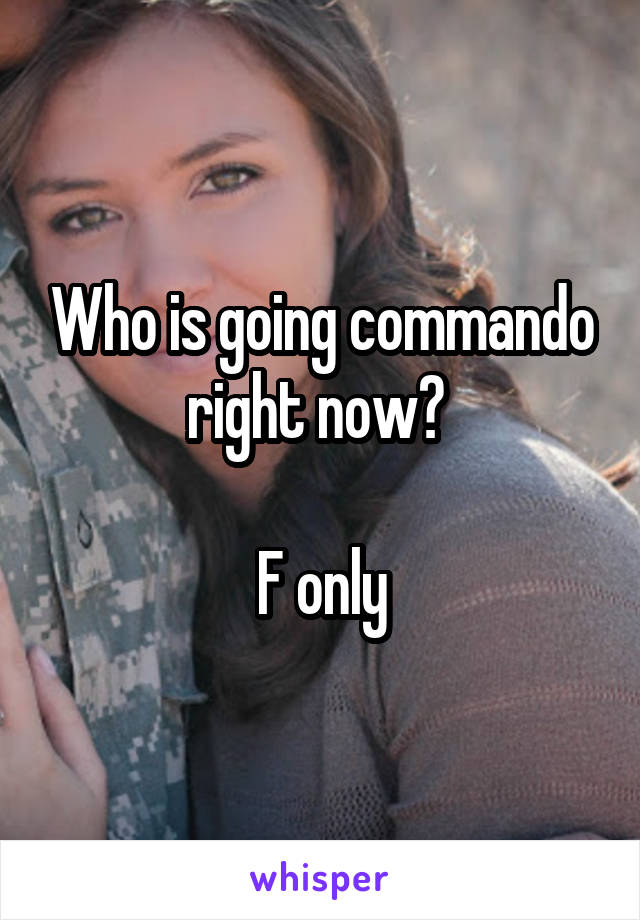 Who is going commando right now?   F only