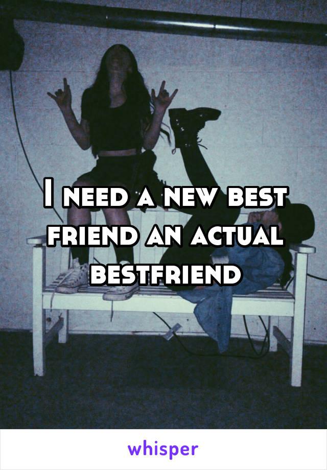 I need a new best friend an actual bestfriend