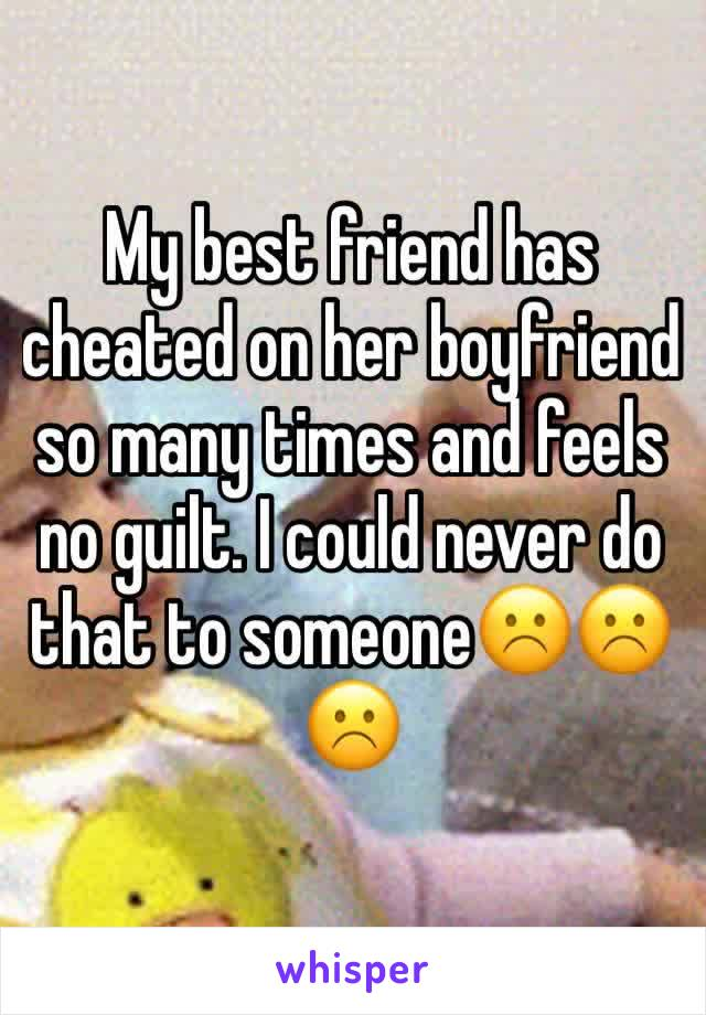 My best friend has cheated on her boyfriend so many times and feels no guilt. I could never do that to someone☹️☹️☹️