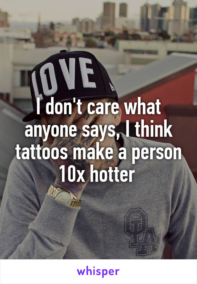 I don't care what anyone says, I think tattoos make a person 10x hotter