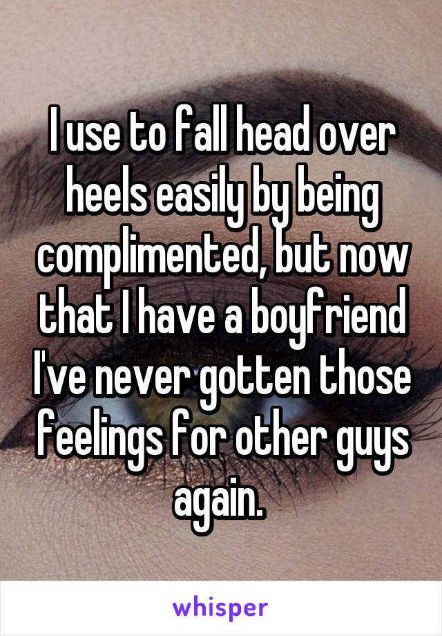 I use to fall head over heels easily by being complimented, but now that I have a boyfriend I've never gotten those feelings for other guys again.