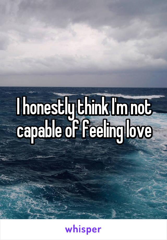 I honestly think I'm not capable of feeling love