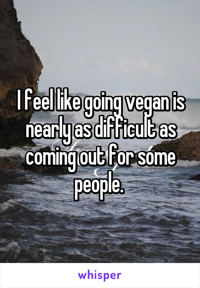 I feel like going vegan is nearly as difficult as coming out for some people.