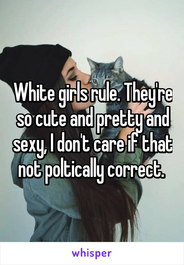 White girls rule. They're so cute and pretty and sexy, I don't care if that not poltically correct.