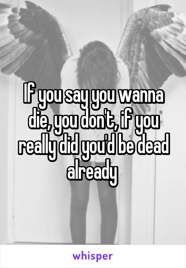 If you say you wanna die, you don't, if you really did you'd be dead already