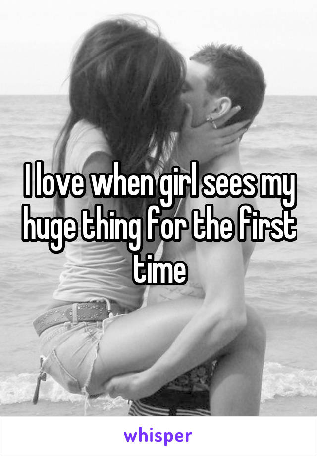 I love when girl sees my huge thing for the first time