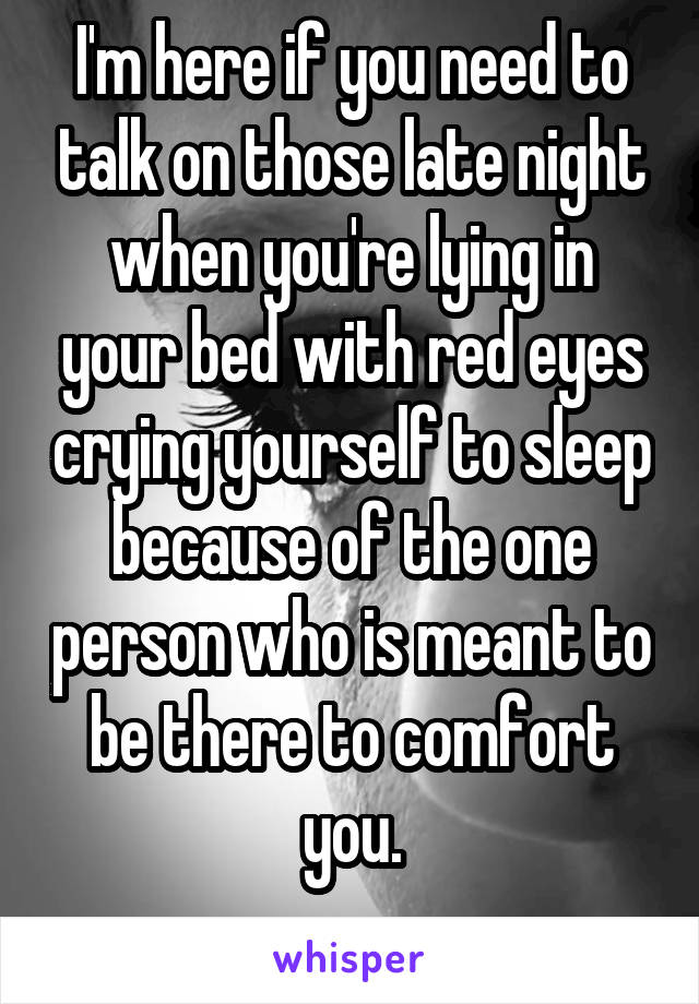 I'm here if you need to talk on those late night when you're lying in your bed with red eyes crying yourself to sleep because of the one person who is meant to be there to comfort you.