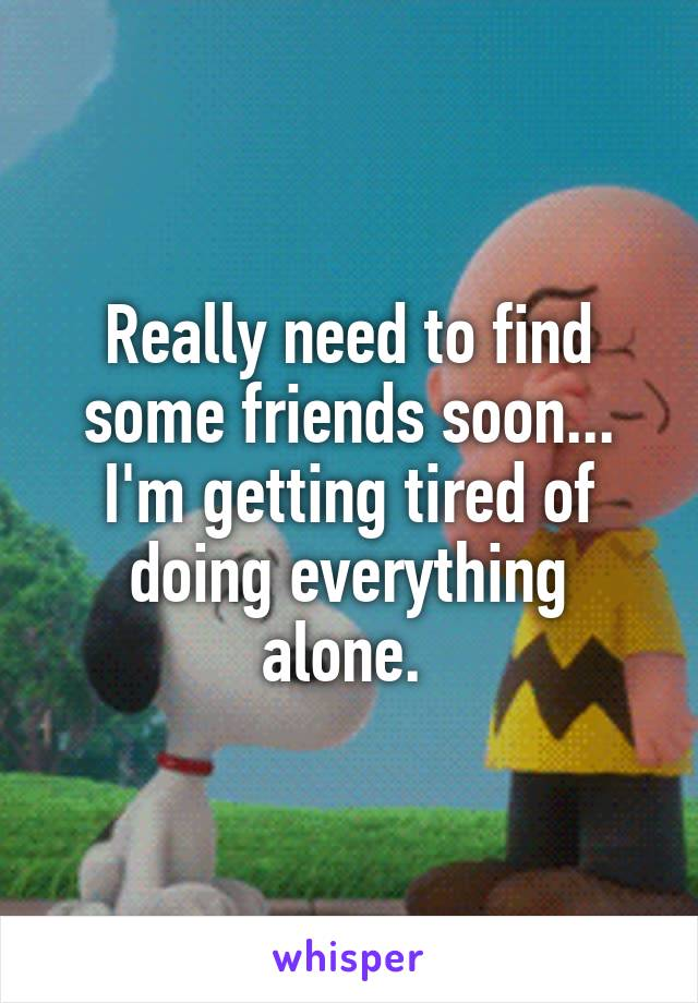 Really need to find some friends soon... I'm getting tired of doing everything alone.