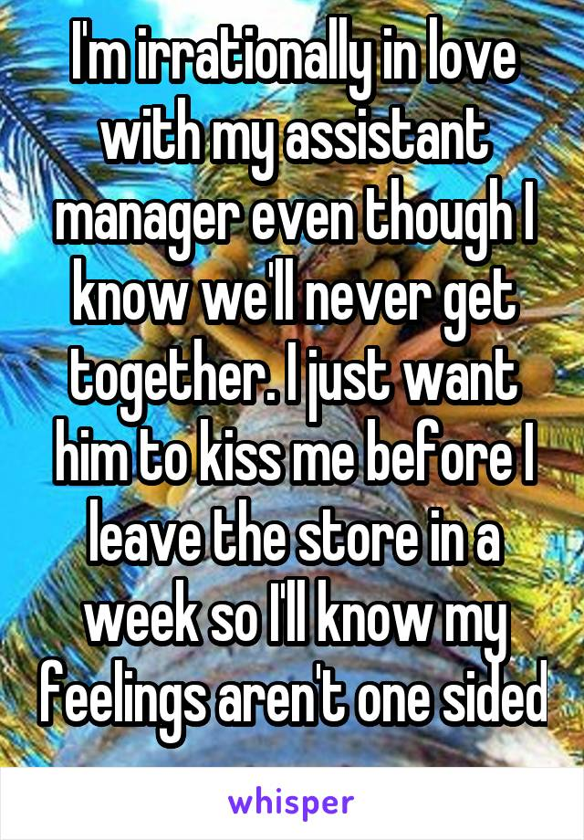 I'm irrationally in love with my assistant manager even though I know we'll never get together. I just want him to kiss me before I leave the store in a week so I'll know my feelings aren't one sided