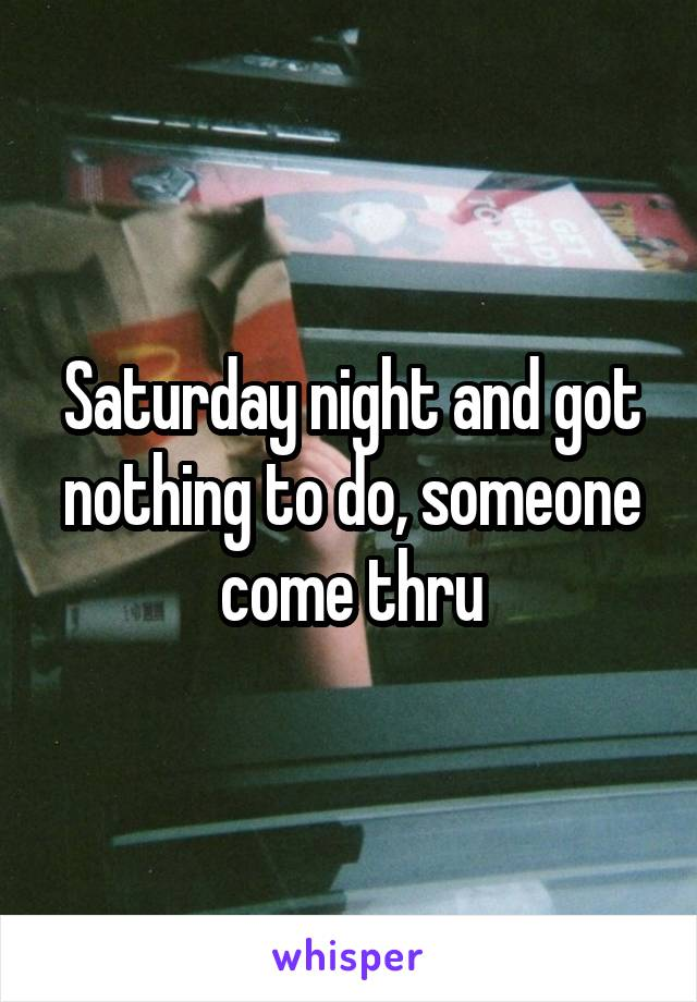 Saturday night and got nothing to do, someone come thru