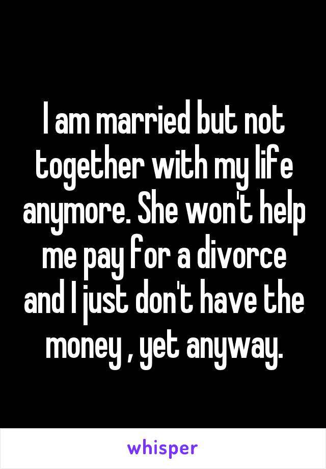 I am married but not together with my life anymore. She won't help me pay for a divorce and I just don't have the money , yet anyway.