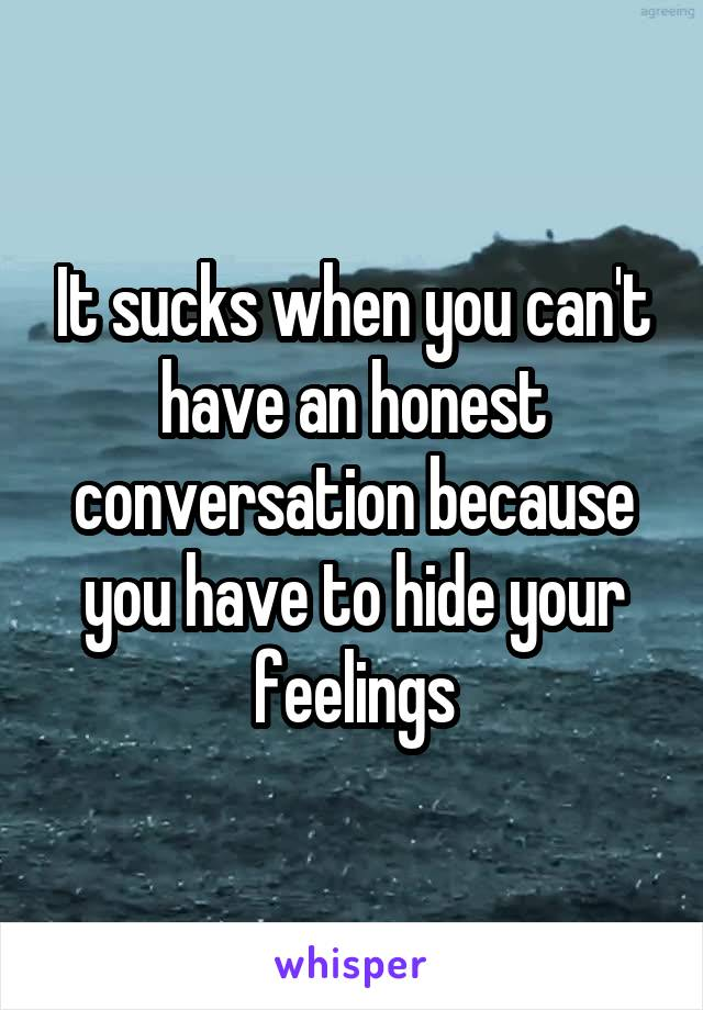 It sucks when you can't have an honest conversation because you have to hide your feelings
