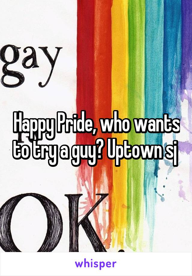 Happy Pride, who wants to try a guy? Uptown sj