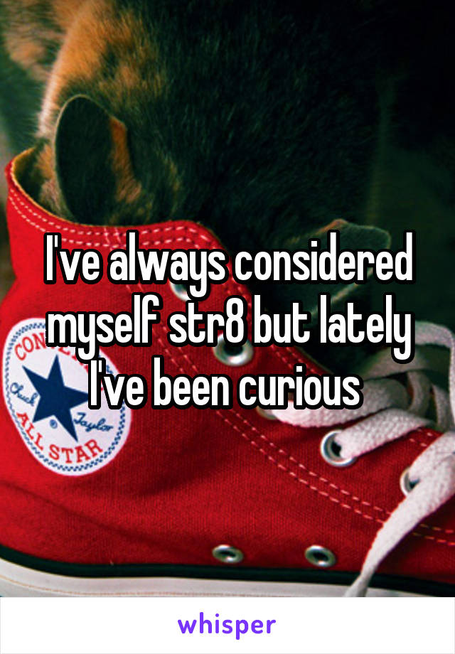 I've always considered myself str8 but lately I've been curious