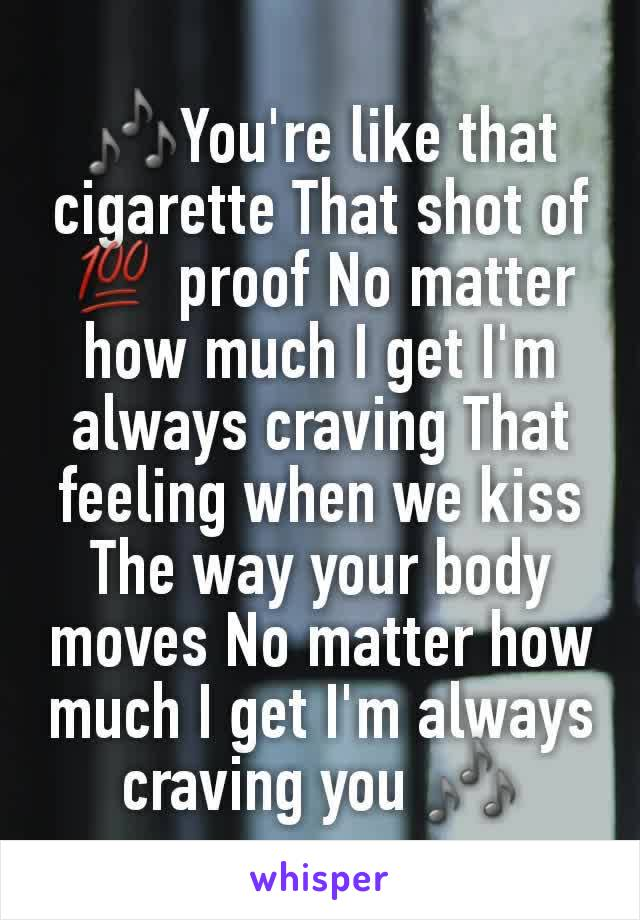 🎶You're like that cigarette That shot of 💯 proof No matter how much I get I'm always craving That feeling when we kiss The way your body moves No matter how much I get I'm always craving you 🎶