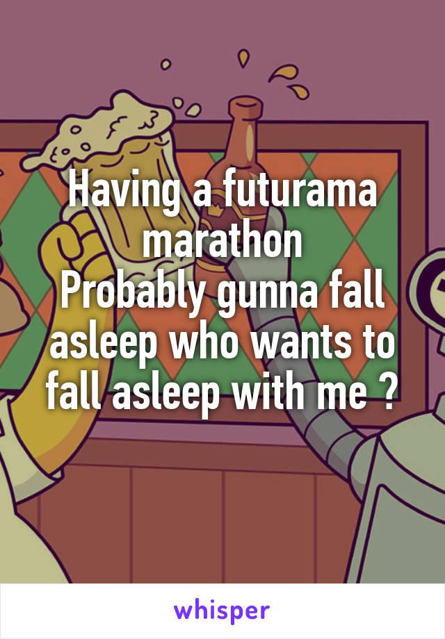 Having a futurama marathon Probably gunna fall asleep who wants to fall asleep with me ?
