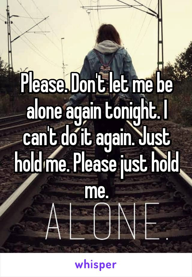 Please. Don't let me be alone again tonight. I can't do it again. Just hold me. Please just hold me.