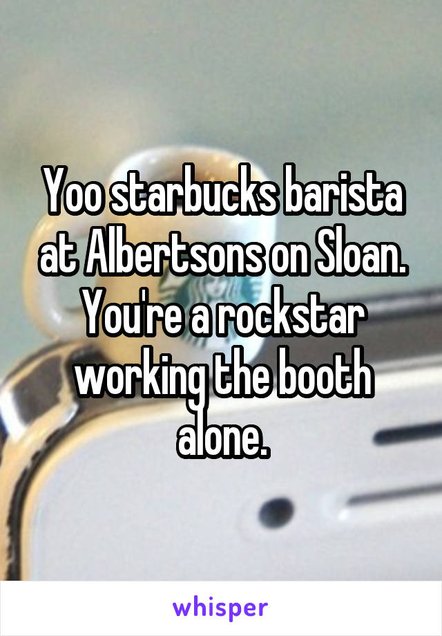 Yoo starbucks barista at Albertsons on Sloan. You're a rockstar working the booth alone.