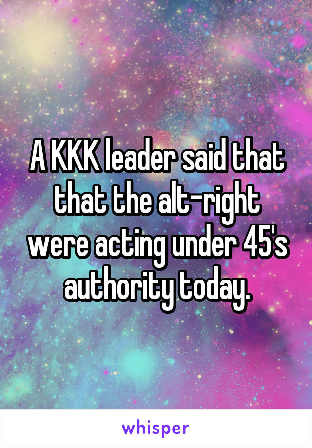 A KKK leader said that that the alt-right were acting under 45's authority today.