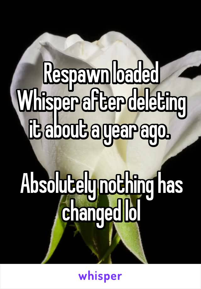 Respawn loaded Whisper after deleting it about a year ago.   Absolutely nothing has changed lol
