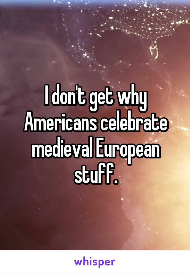 I don't get why Americans celebrate medieval European stuff.