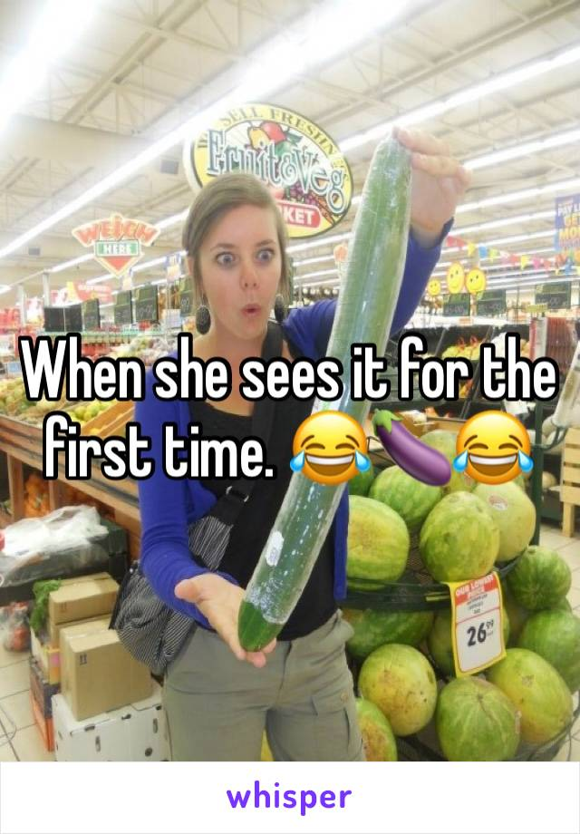 When she sees it for the first time. 😂🍆😂