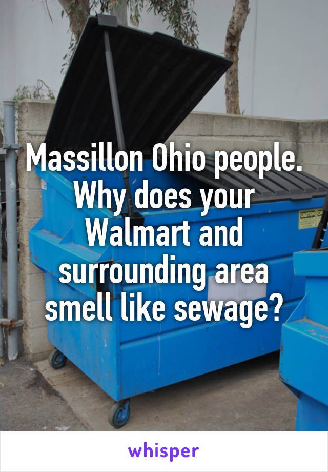 Massillon Ohio people. Why does your Walmart and surrounding area smell like sewage?