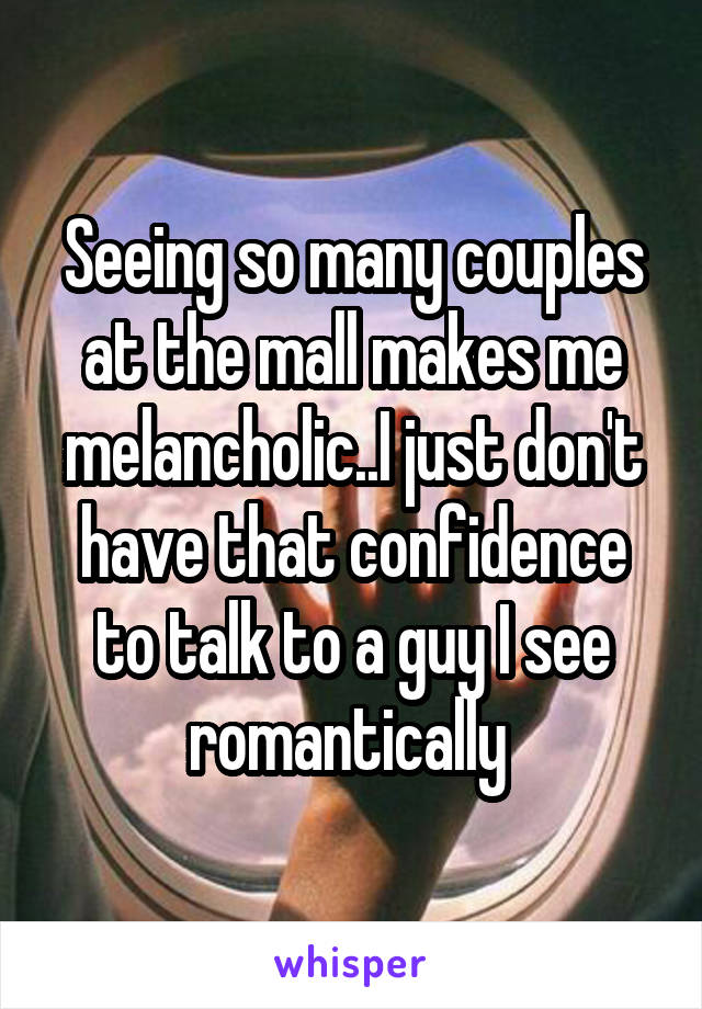 Seeing so many couples at the mall makes me melancholic..I just don't have that confidence to talk to a guy I see romantically