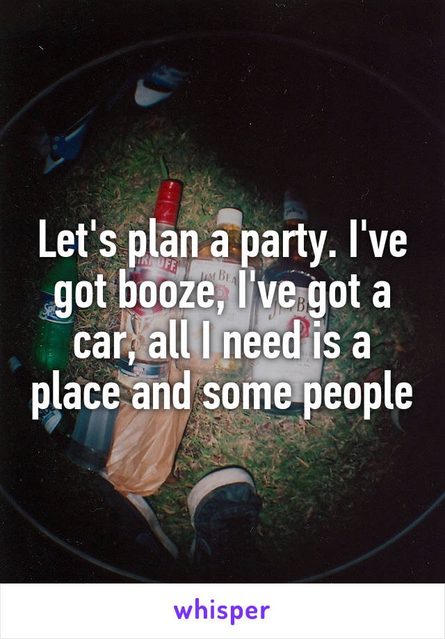Let's plan a party. I've got booze, I've got a car, all I need is a place and some people